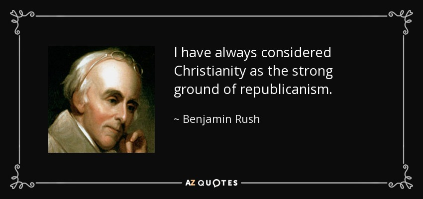 I have always considered Christianity as the strong ground of republicanism. - Benjamin Rush