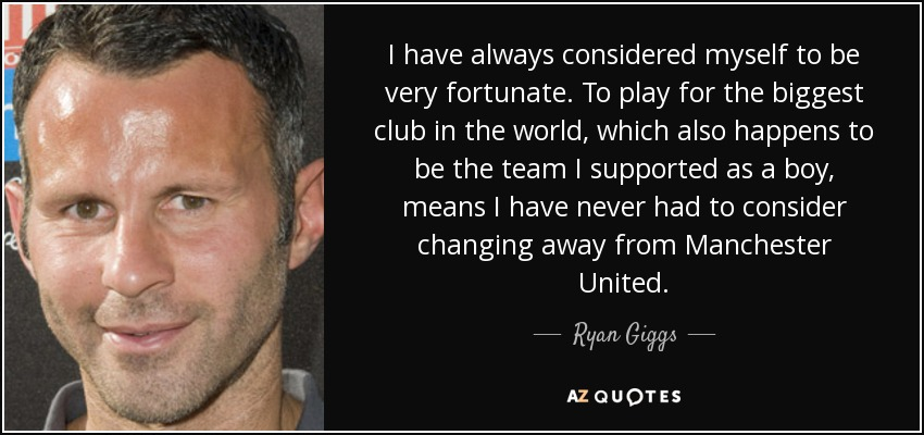 I have always considered myself to be very fortunate. To play for the biggest club in the world, which also happens to be the team I supported as a boy, means I have never had to consider changing away from Manchester United. - Ryan Giggs