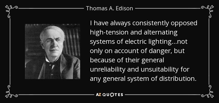 I have always consistently opposed high-tension and alternating systems of electric lighting...not only on account of danger, but because of their general unreliability and unsuitability for any general system of distribution. - Thomas A. Edison