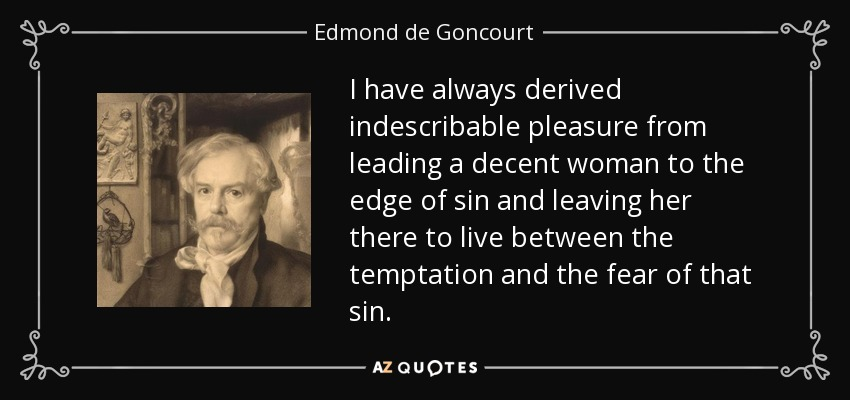 I have always derived indescribable pleasure from leading a decent woman to the edge of sin and leaving her there to live between the temptation and the fear of that sin. - Edmond de Goncourt