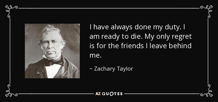 I have always done my duty. I am ready to die. My only regret is for the friends I leave behind me. - Zachary Taylor