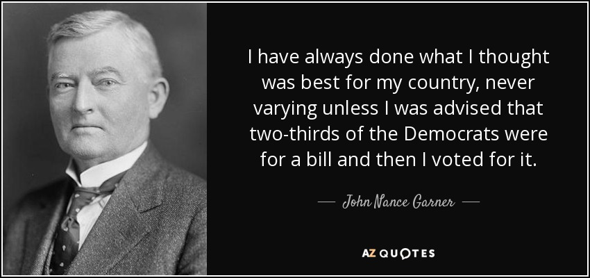 I have always done what I thought was best for my country, never varying unless I was advised that two-thirds of the Democrats were for a bill and then I voted for it. - John Nance Garner