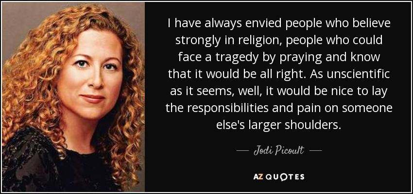 I have always envied people who believe strongly in religion, people who could face a tragedy by praying and know that it would be all right. As unscientific as it seems, well, it would be nice to lay the responsibilities and pain on someone else's larger shoulders. - Jodi Picoult