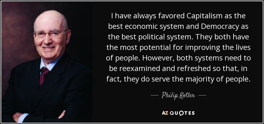 I have always favored Capitalism as the best economic system and Democracy as the best political system. They both have the most potential for improving the lives of people. However, both systems need to be reexamined and refreshed so that, in fact, they do serve the majority of people. - Philip Kotler
