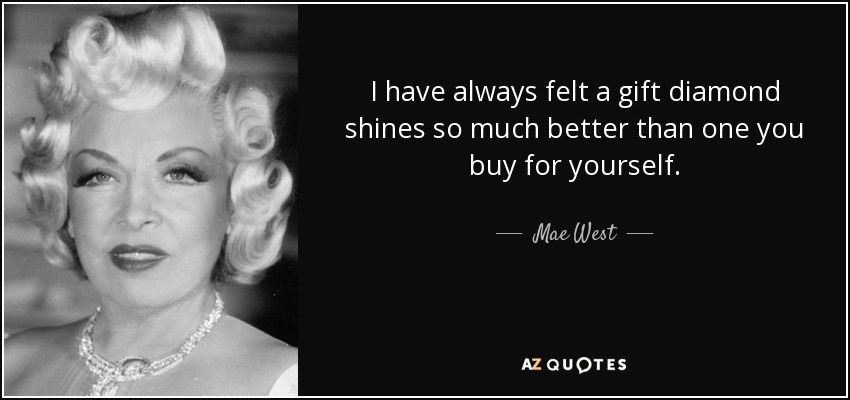I have always felt a gift diamond shines so much better than one you buy for yourself. - Mae West