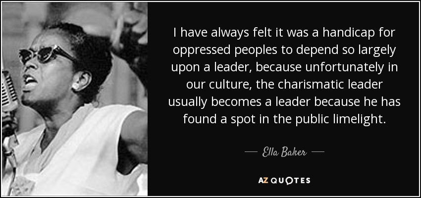 I have always felt it was a handicap for oppressed peoples to depend so largely upon a leader, because unfortunately in our culture, the charismatic leader usually becomes a leader because he has found a spot in the public limelight. - Ella Baker