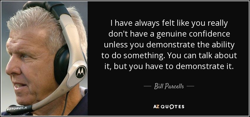 I have always felt like you really don't have a genuine confidence unless you demonstrate the ability to do something. You can talk about it, but you have to demonstrate it. - Bill Parcells