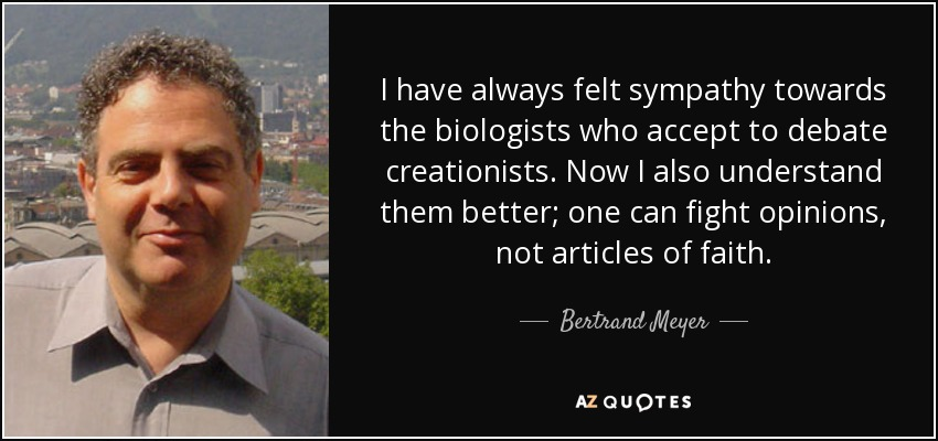 I have always felt sympathy towards the biologists who accept to debate creationists. Now I also understand them better; one can fight opinions, not articles of faith. - Bertrand Meyer