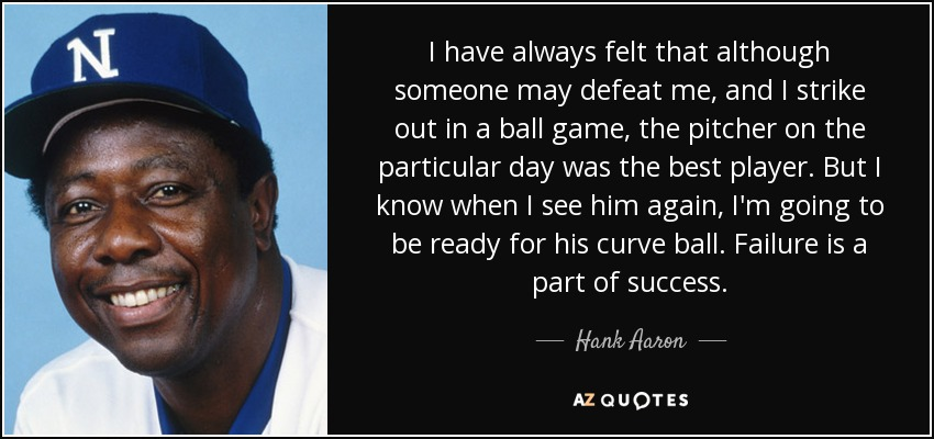 I have always felt that although someone may defeat me, and I strike out in a ball game, the pitcher on the particular day was the best player. But I know when I see him again, I'm going to be ready for his curve ball. Failure is a part of success. - Hank Aaron