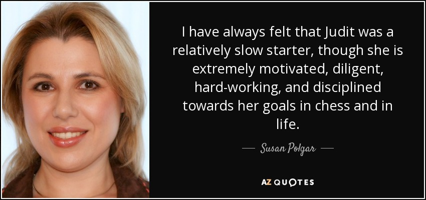 I have always felt that Judit was a relatively slow starter, though she is extremely motivated, diligent, hard-working, and disciplined towards her goals in chess and in life. - Susan Polgar