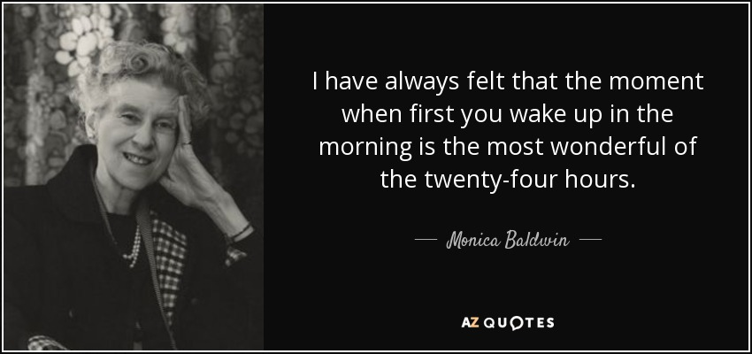 I have always felt that the moment when first you wake up in the morning is the most wonderful of the twenty-four hours. - Monica Baldwin