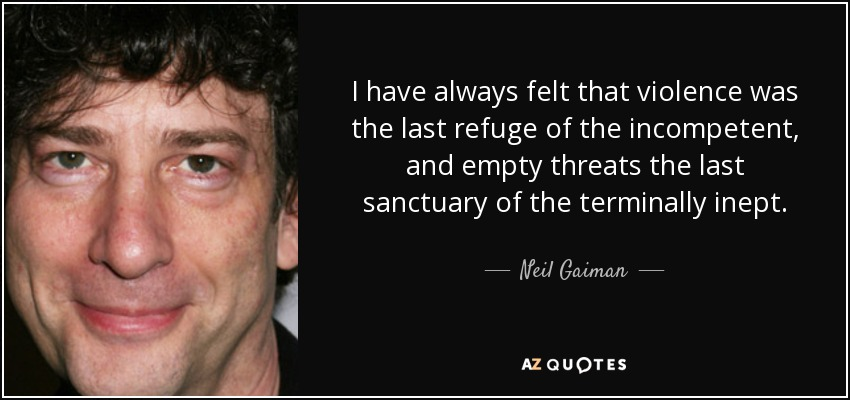 I have always felt that violence was the last refuge of the incompetent, and empty threats the last sanctuary of the terminally inept. - Neil Gaiman