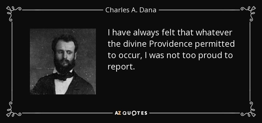 I have always felt that whatever the divine Providence permitted to occur, I was not too proud to report. - Charles A. Dana