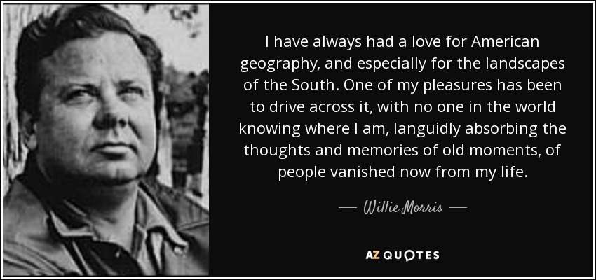 I have always had a love for American geography, and especially for the landscapes of the South. One of my pleasures has been to drive across it, with no one in the world knowing where I am, languidly absorbing the thoughts and memories of old moments, of people vanished now from my life. - Willie Morris