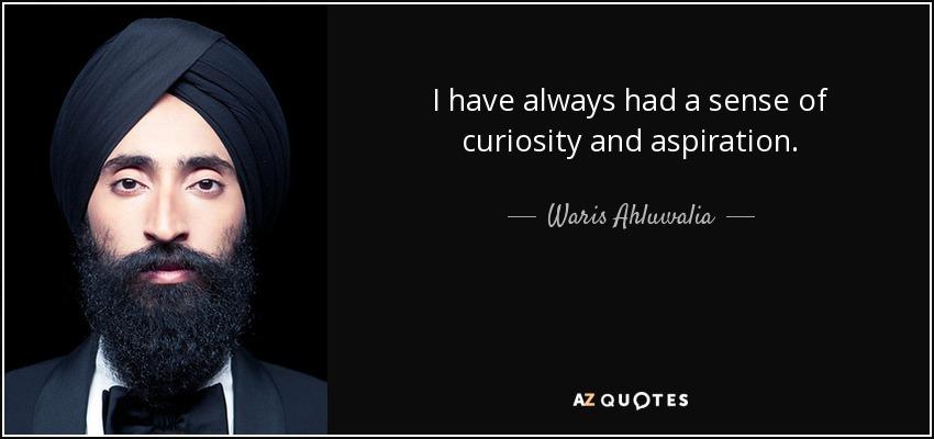 I have always had a sense of curiosity and aspiration. - Waris Ahluwalia
