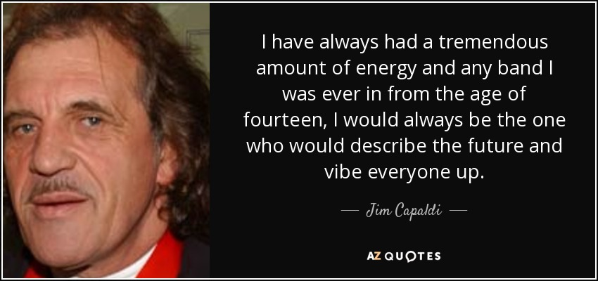 I have always had a tremendous amount of energy and any band I was ever in from the age of fourteen, I would always be the one who would describe the future and vibe everyone up. - Jim Capaldi