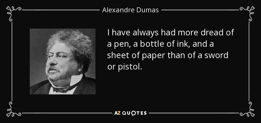I have always had more dread of a pen, a bottle of ink, and a sheet of paper than of a sword or pistol. - Alexandre Dumas