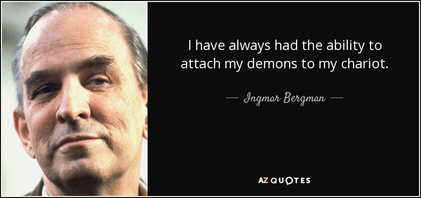 I have always had the ability to attach my demons to my chariot. - Ingmar Bergman