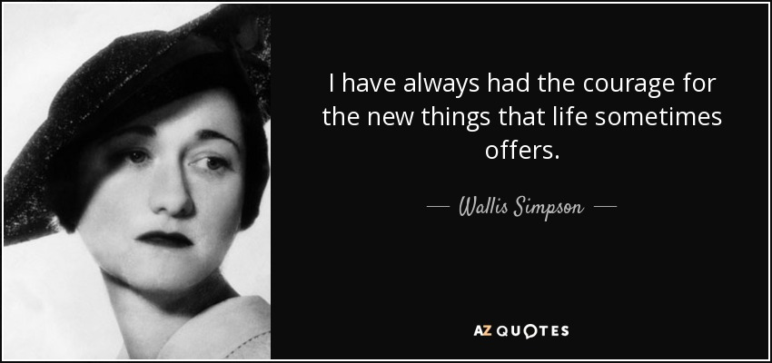 I have always had the courage for the new things that life sometimes offers. - Wallis Simpson