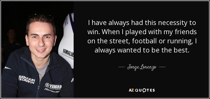 I have always had this necessity to win. When I played with my friends on the street, football or running, I always wanted to be the best. - Jorge Lorenzo