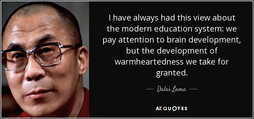 I have always had this view about the modern education system: we pay attention to brain development, but the development of warmheartedness we take for granted. - Dalai Lama