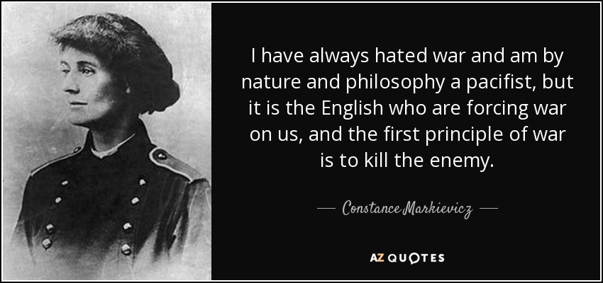 I have always hated war and am by nature and philosophy a pacifist, but it is the English who are forcing war on us, and the first principle of war is to kill the enemy. - Constance Markievicz