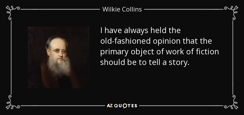 I have always held the old-fashioned opinion that the primary object of work of fiction should be to tell a story. - Wilkie Collins