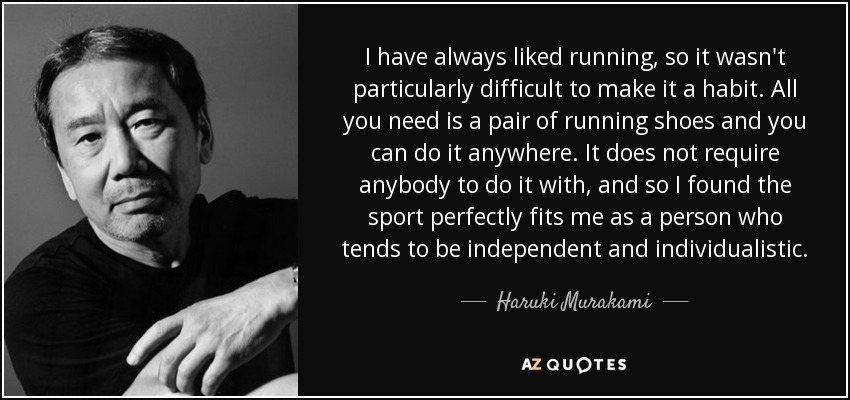 I have always liked running, so it wasn't particularly difficult to make it a habit. All you need is a pair of running shoes and you can do it anywhere. It does not require anybody to do it with, and so I found the sport perfectly fits me as a person who tends to be independent and individualistic. - Haruki Murakami