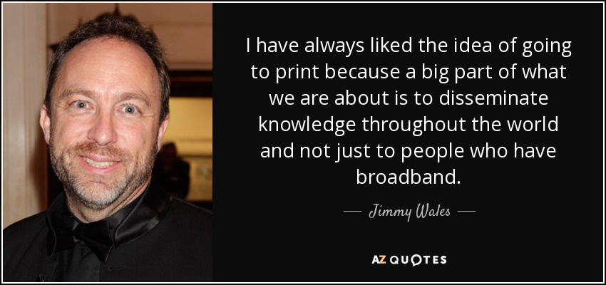 I have always liked the idea of going to print because a big part of what we are about is to disseminate knowledge throughout the world and not just to people who have broadband. - Jimmy Wales