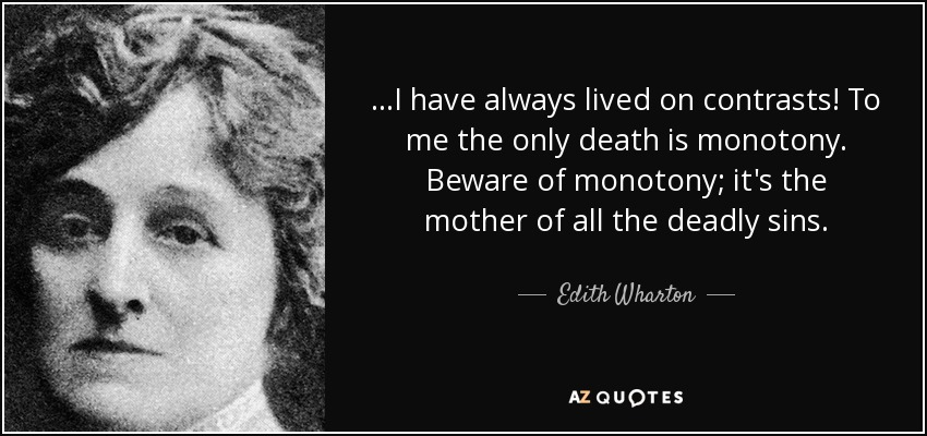 ...I have always lived on contrasts! To me the only death is monotony. Beware of monotony; it's the mother of all the deadly sins. - Edith Wharton