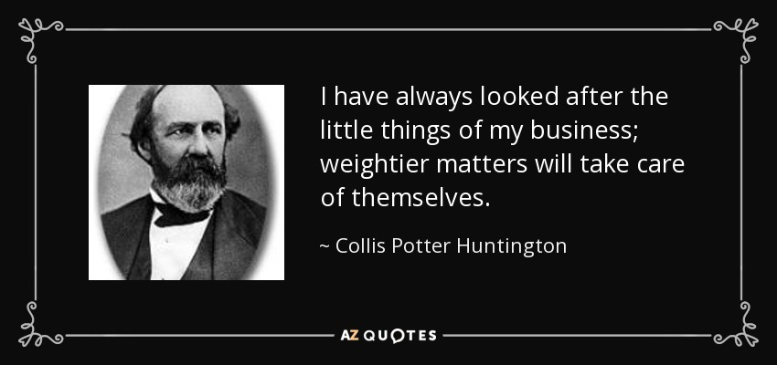 I have always looked after the little things of my business; weightier matters will take care of themselves. - Collis Potter Huntington