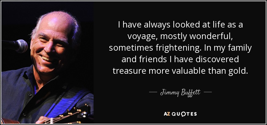I have always looked at life as a voyage, mostly wonderful, sometimes frightening. In my family and friends I have discovered treasure more valuable than gold. - Jimmy Buffett