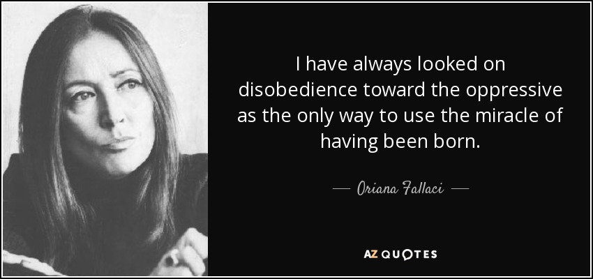 I have always looked on disobedience toward the oppressive as the only way to use the miracle of having been born. - Oriana Fallaci