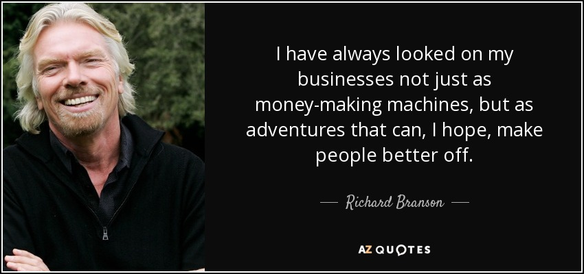 I have always looked on my businesses not just as money-making machines, but as adventures that can, I hope, make people better off. - Richard Branson