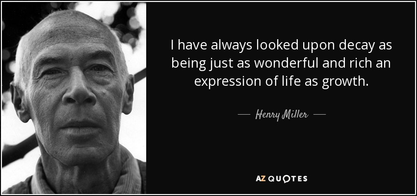 I have always looked upon decay as being just as wonderful and rich an expression of life as growth. - Henry Miller