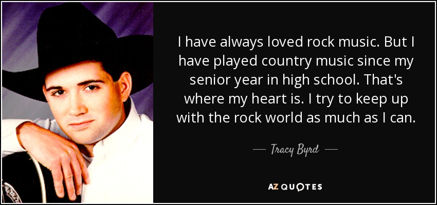 I have always loved rock music. But I have played country music since my senior year in high school. That's where my heart is. I try to keep up with the rock world as much as I can. - Tracy Byrd