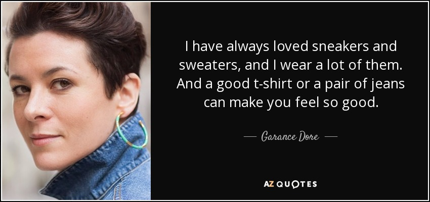 I have always loved sneakers and sweaters, and I wear a lot of them. And a good t-shirt or a pair of jeans can make you feel so good. - Garance Dore