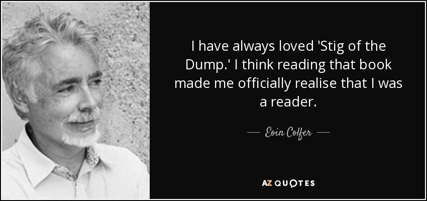 I have always loved 'Stig of the Dump.' I think reading that book made me officially realise that I was a reader. - Eoin Colfer