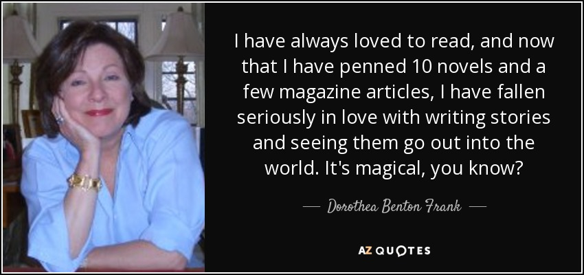 I have always loved to read, and now that I have penned 10 novels and a few magazine articles, I have fallen seriously in love with writing stories and seeing them go out into the world. It's magical, you know? - Dorothea Benton Frank