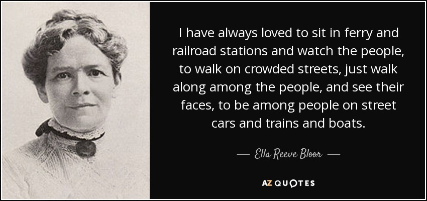 I have always loved to sit in ferry and railroad stations and watch the people, to walk on crowded streets, just walk along among the people, and see their faces, to be among people on street cars and trains and boats. - Ella Reeve Bloor