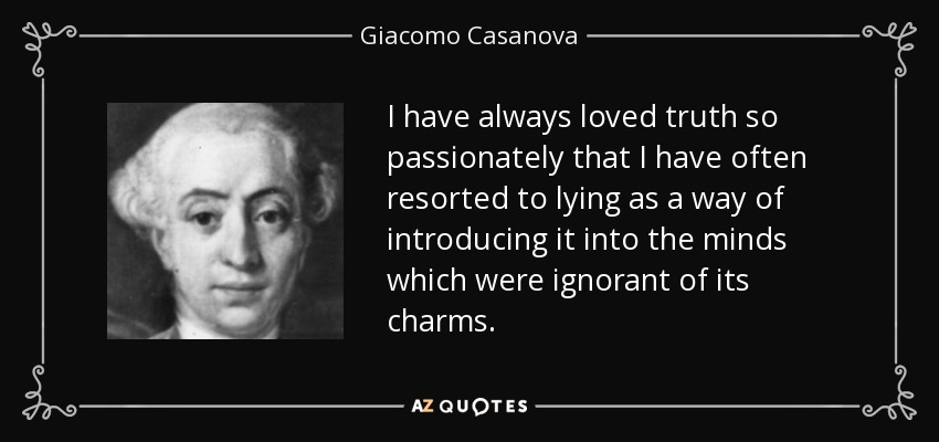I have always loved truth so passionately that I have often resorted to lying as a way of introducing it into the minds which were ignorant of its charms. - Giacomo Casanova