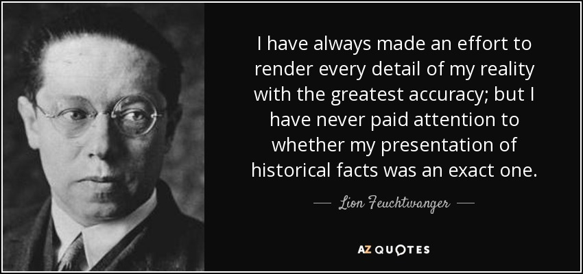 I have always made an effort to render every detail of my reality with the greatest accuracy; but I have never paid attention to whether my presentation of historical facts was an exact one. - Lion Feuchtwanger