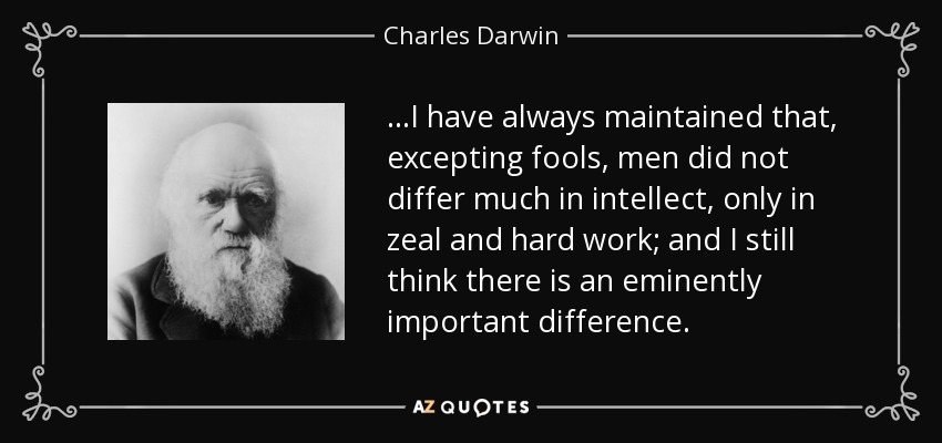 ...I have always maintained that, excepting fools, men did not differ much in intellect, only in zeal and hard work; and I still think there is an eminently important difference. - Charles Darwin
