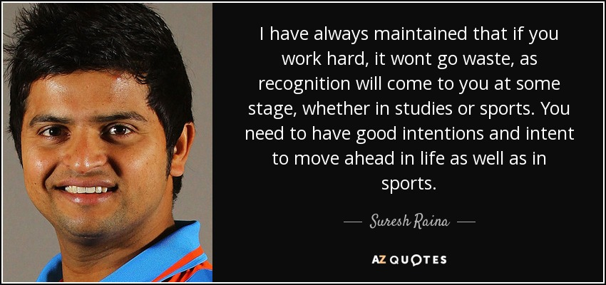 I have always maintained that if you work hard, it wont go waste, as recognition will come to you at some stage, whether in studies or sports. You need to have good intentions and intent to move ahead in life as well as in sports. - Suresh Raina