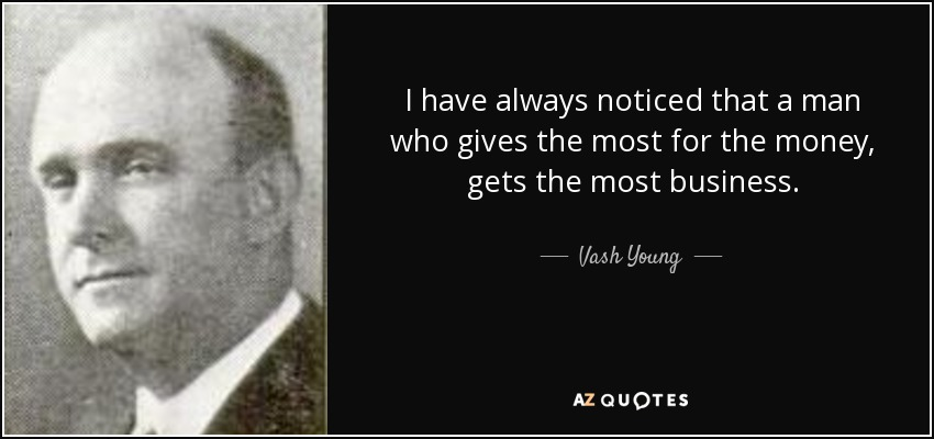 I have always noticed that a man who gives the most for the money, gets the most business. - Vash Young