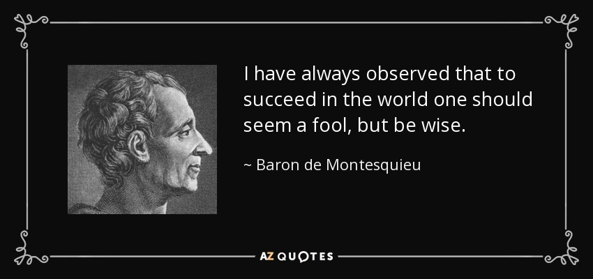 I have always observed that to succeed in the world one should seem a fool, but be wise. - Baron de Montesquieu