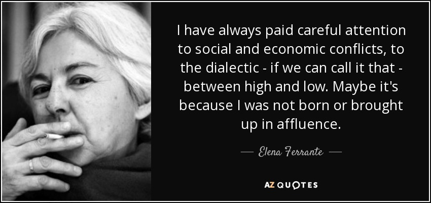 I have always paid careful attention to social and economic conflicts, to the dialectic - if we can call it that - between high and low. Maybe it's because I was not born or brought up in affluence. - Elena Ferrante