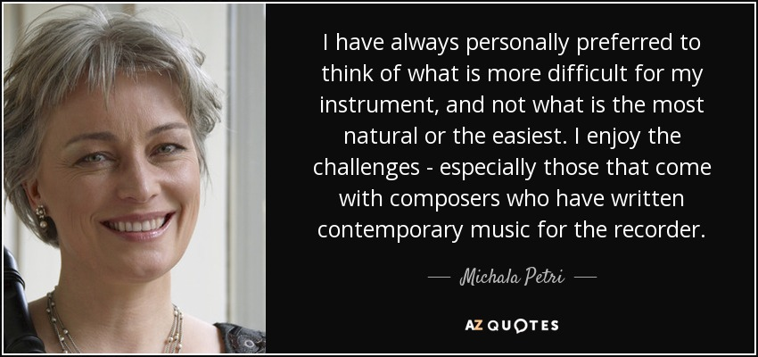 I have always personally preferred to think of what is more difficult for my instrument, and not what is the most natural or the easiest. I enjoy the challenges - especially those that come with composers who have written contemporary music for the recorder. - Michala Petri