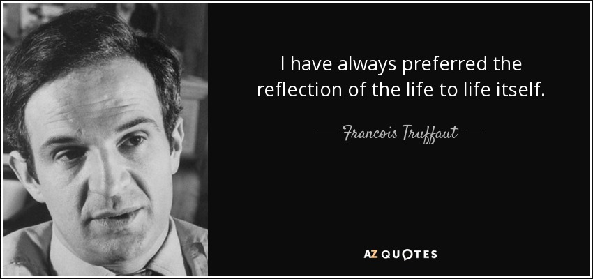 I have always preferred the reflection of the life to life itself. - Francois Truffaut