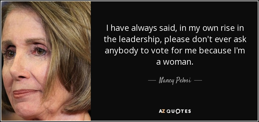 I have always said, in my own rise in the leadership, please don't ever ask anybody to vote for me because I'm a woman. - Nancy Pelosi